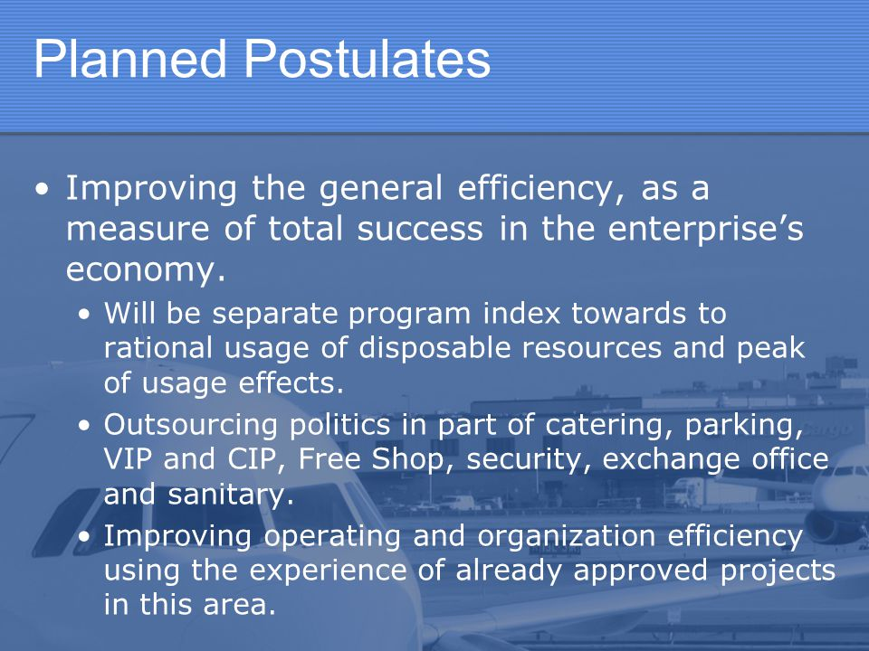 Planned Postulates Improving the general efficiency, as a measure of total success in the enterprise's economy.