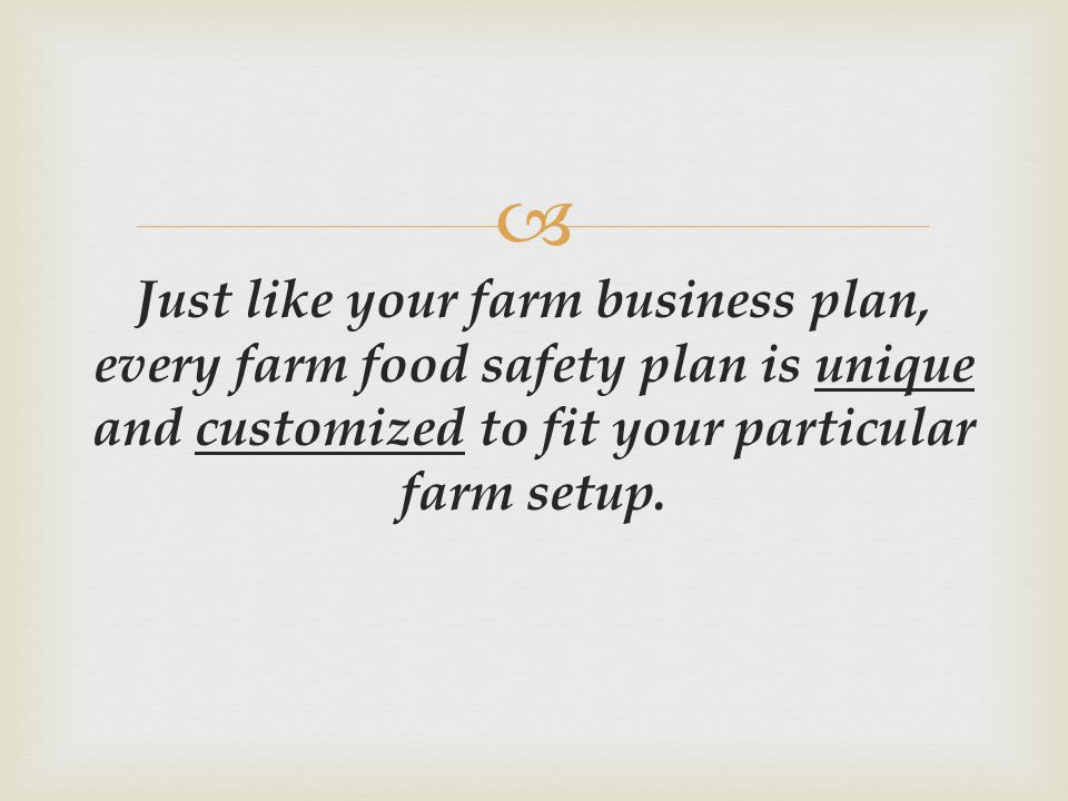 Just like your farm business plan, every farm food safety plan is unique and customized to fit your particular farm setup.