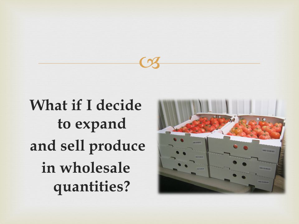 What if I decide to expand and sell produce in wholesale quantities