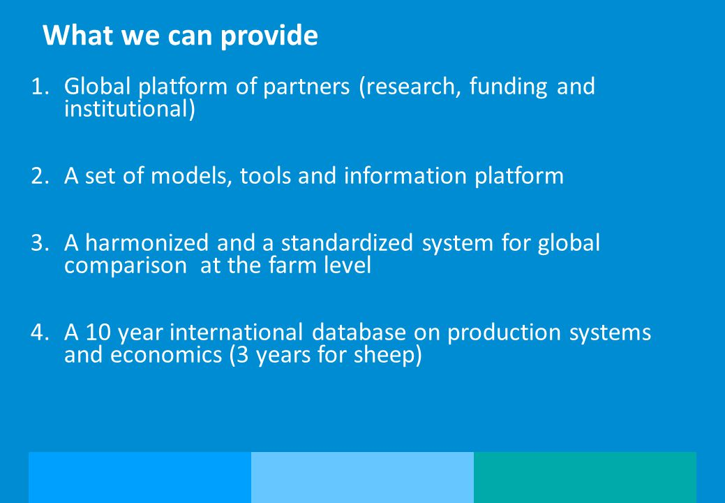 What we can provide Global platform of partners (research, funding and institutional) A set of models, tools and information platform.