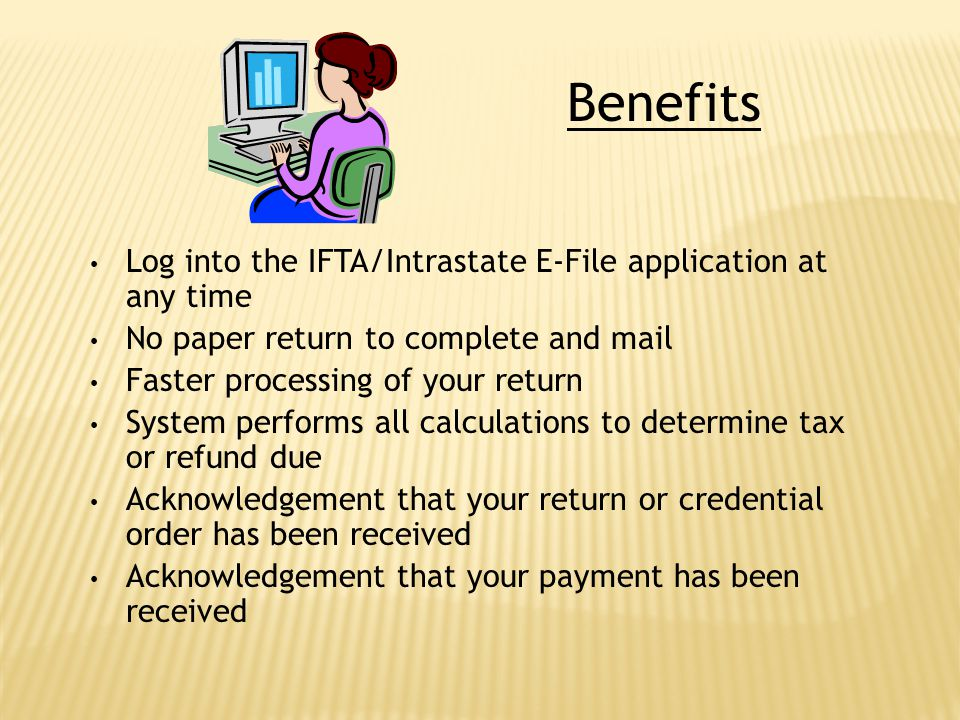 Benefits Log into the IFTA/Intrastate E-File application at any time