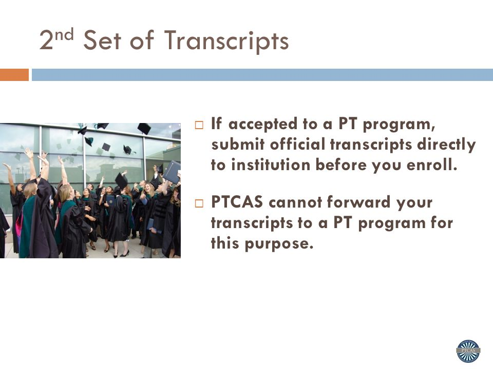 2nd Set of Transcripts If accepted to a PT program, submit official transcripts directly to institution before you enroll.