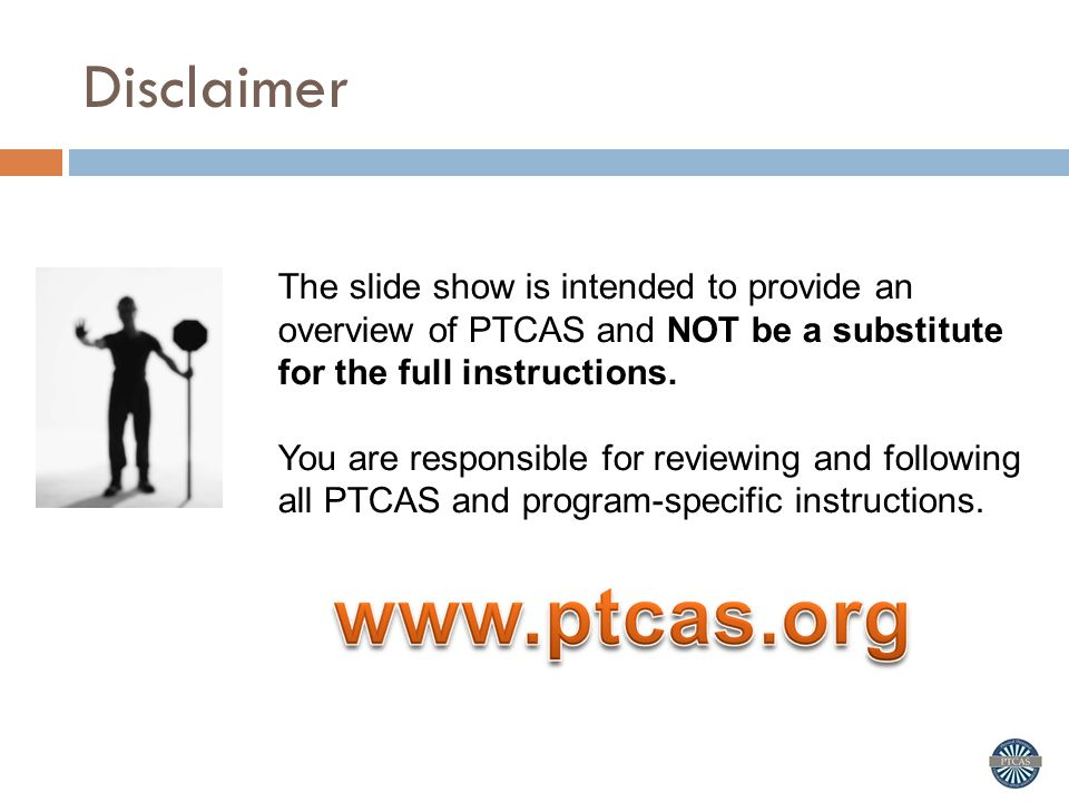 Disclaimer The slide show is intended to provide an overview of PTCAS and NOT be a substitute for the full instructions.