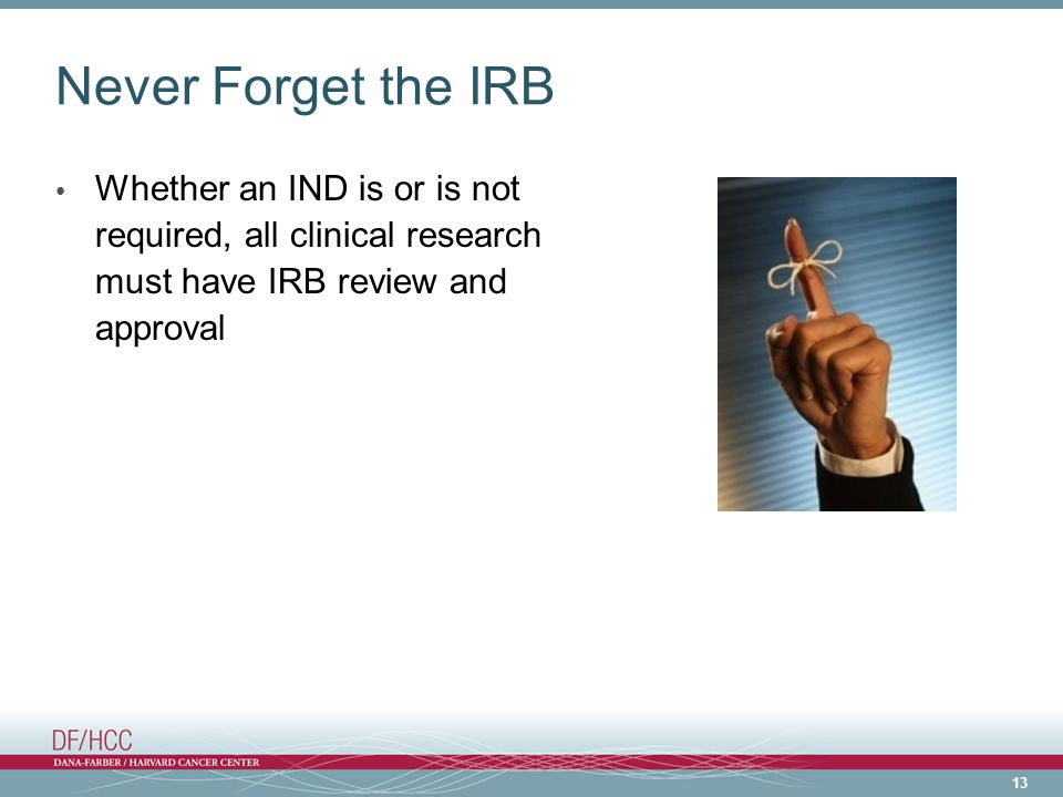 Never Forget the IRB Whether an IND is or is not required, all clinical research must have IRB review and approval.