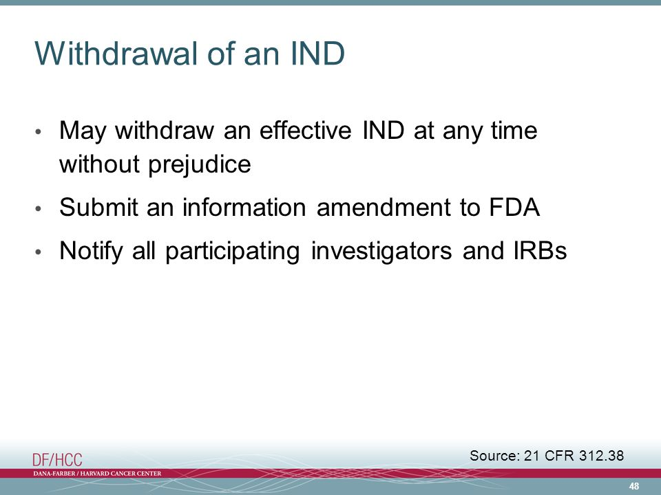 Withdrawal of an IND May withdraw an effective IND at any time without prejudice. Submit an information amendment to FDA.