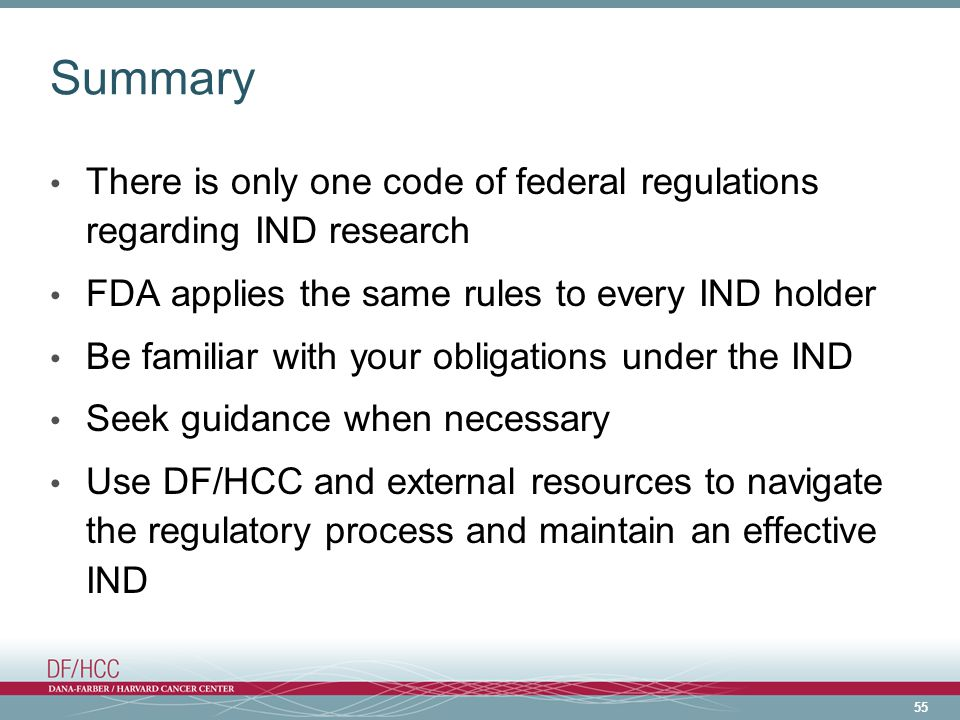 Summary There is only one code of federal regulations regarding IND research. FDA applies the same rules to every IND holder.