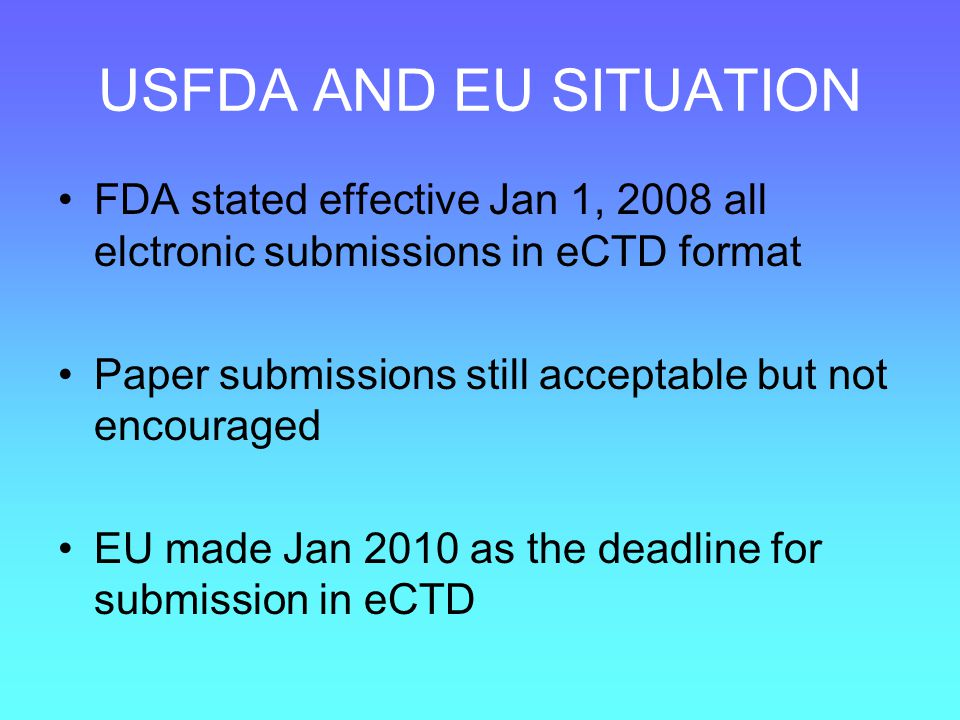 USFDA AND EU SITUATION FDA stated effective Jan 1, 2008 all elctronic submissions in eCTD format.