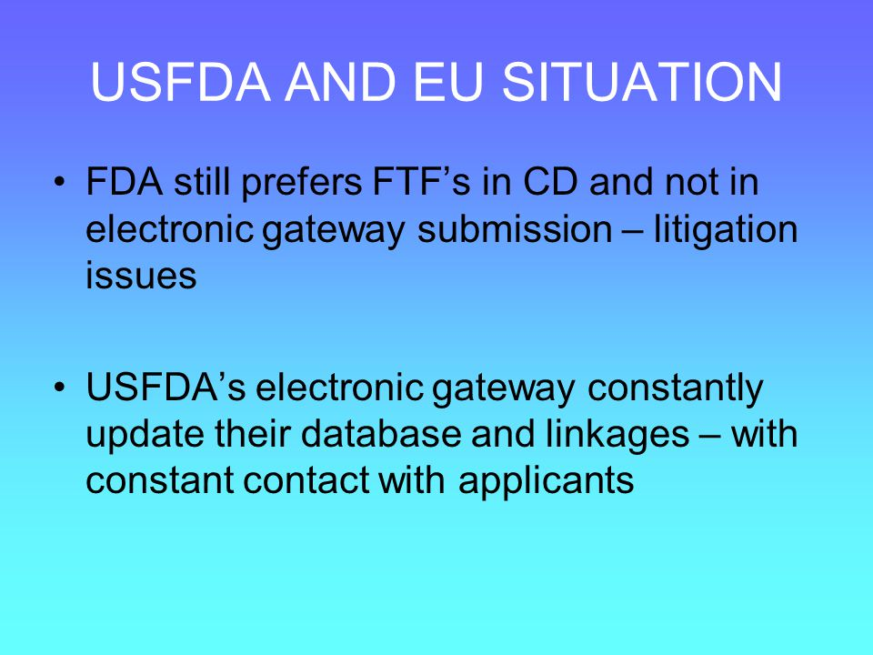 USFDA AND EU SITUATION FDA still prefers FTF's in CD and not in electronic gateway submission – litigation issues.