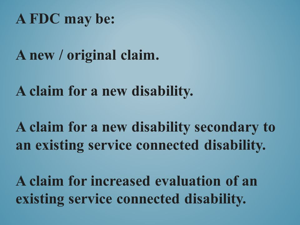 A FDC may be: A new / original claim. A claim for a new disability.