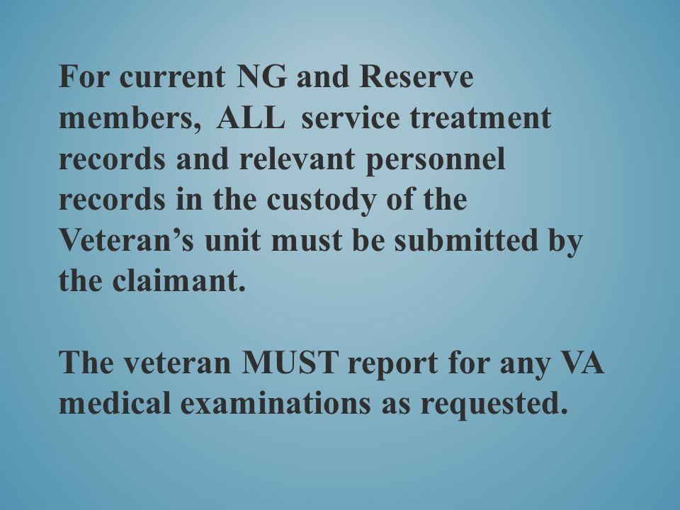 For current NG and Reserve members, ALL service treatment records and relevant personnel records in the custody of the Veteran's unit must be submitted by the claimant.