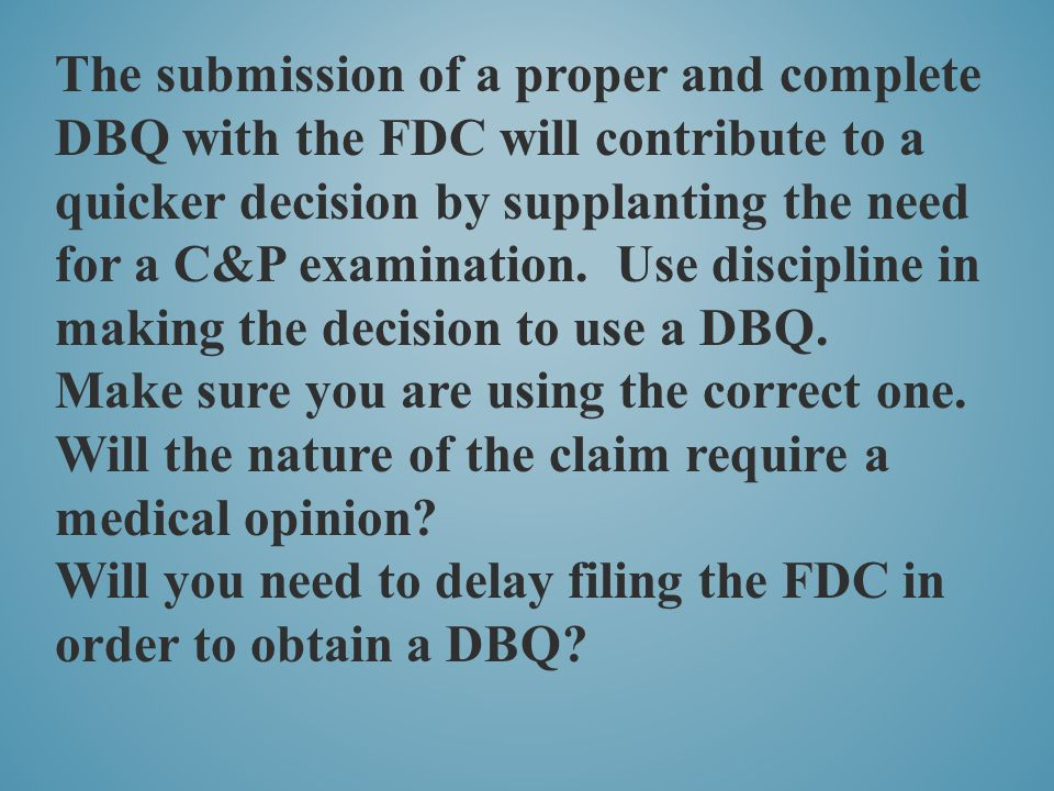 The submission of a proper and complete DBQ with the FDC will contribute to a quicker decision by supplanting the need for a C&P examination. Use discipline in making the decision to use a DBQ.