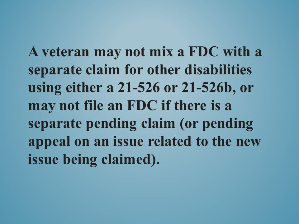 A veteran may not mix a FDC with a separate claim for other disabilities using either a 21-526 or 21-526b, or may not file an FDC if there is a separate pending claim (or pending appeal on an issue related to the new issue being claimed).