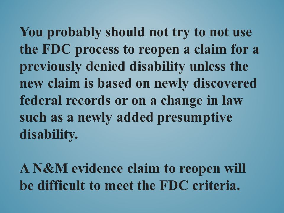 You probably should not try to not use the FDC process to reopen a claim for a previously denied disability unless the new claim is based on newly discovered federal records or on a change in law such as a newly added presumptive disability.