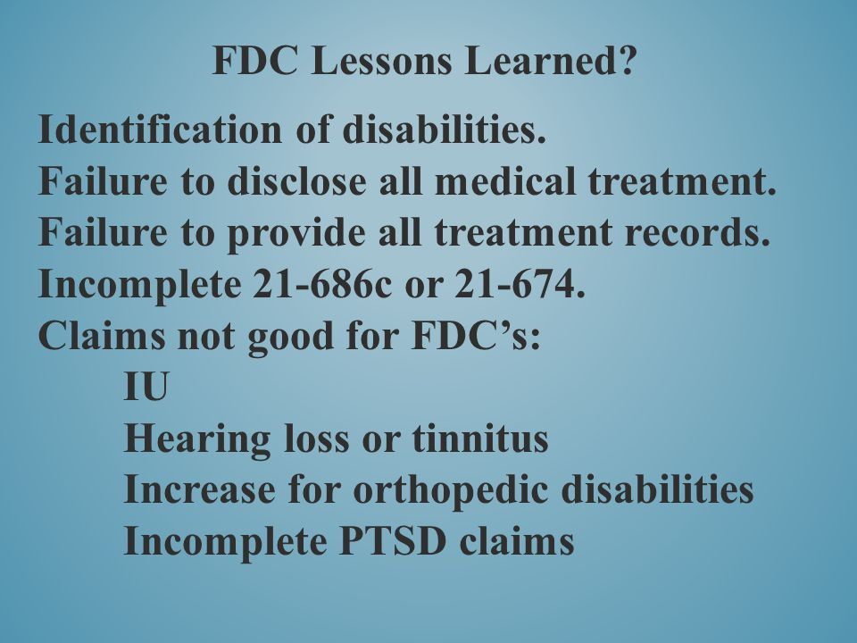 FDC Lessons Learned Identification of disabilities. Failure to disclose all medical treatment. Failure to provide all treatment records.