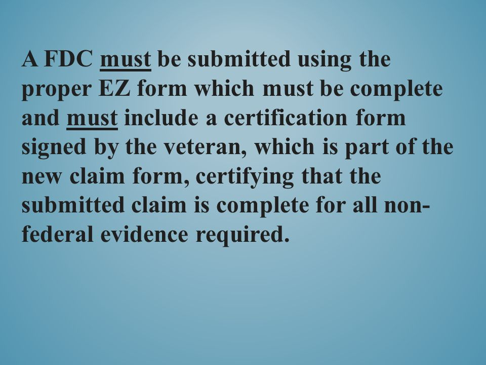 A FDC must be submitted using the proper EZ form which must be complete and must include a certification form signed by the veteran, which is part of the new claim form, certifying that the submitted claim is complete for all non- federal evidence required.