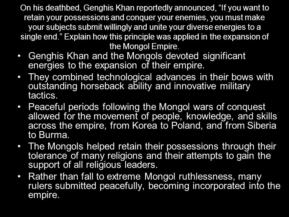 On his deathbed, Genghis Khan reportedly announced, If you want to retain your possessions and conquer your enemies, you must make your subjects submit willingly and unite your diverse energies to a single end. Explain how this principle was applied in the expansion of the Mongol Empire.