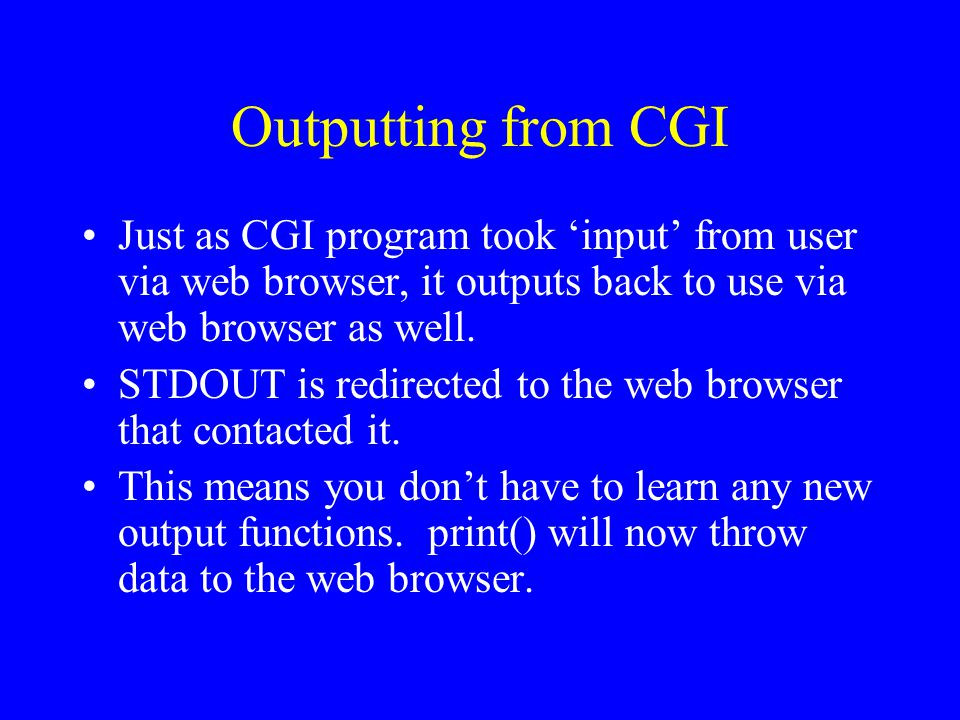 Outputting from CGI Just as CGI program took 'input' from user via web browser, it outputs back to use via web browser as well.