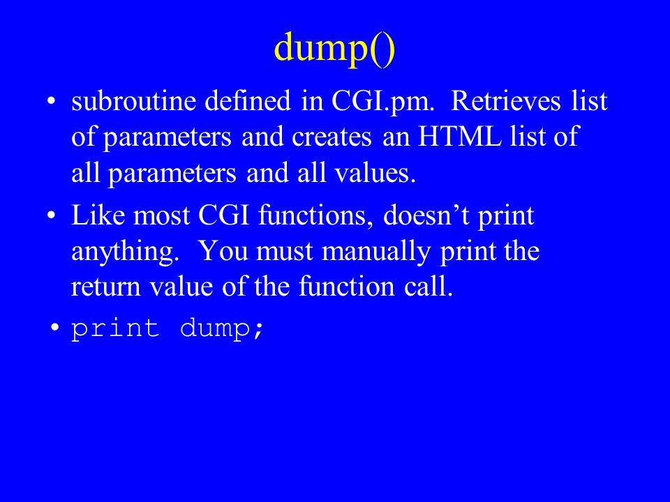 dump() subroutine defined in CGI.pm. Retrieves list of parameters and creates an HTML list of all parameters and all values.