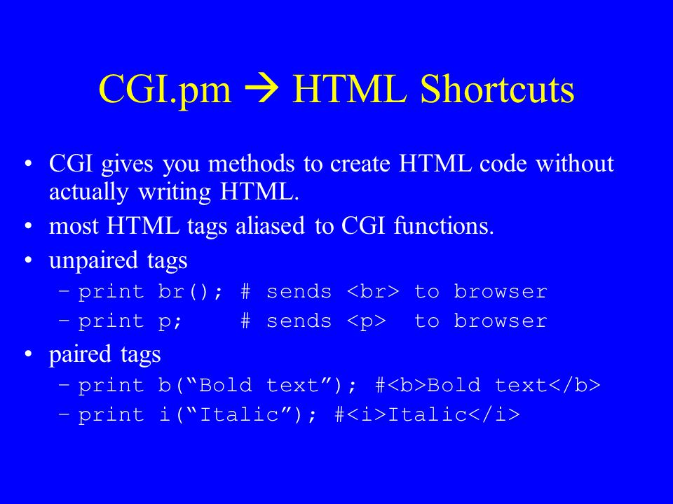 CGI.pm  HTML Shortcuts CGI gives you methods to create HTML code without actually writing HTML. most HTML tags aliased to CGI functions.