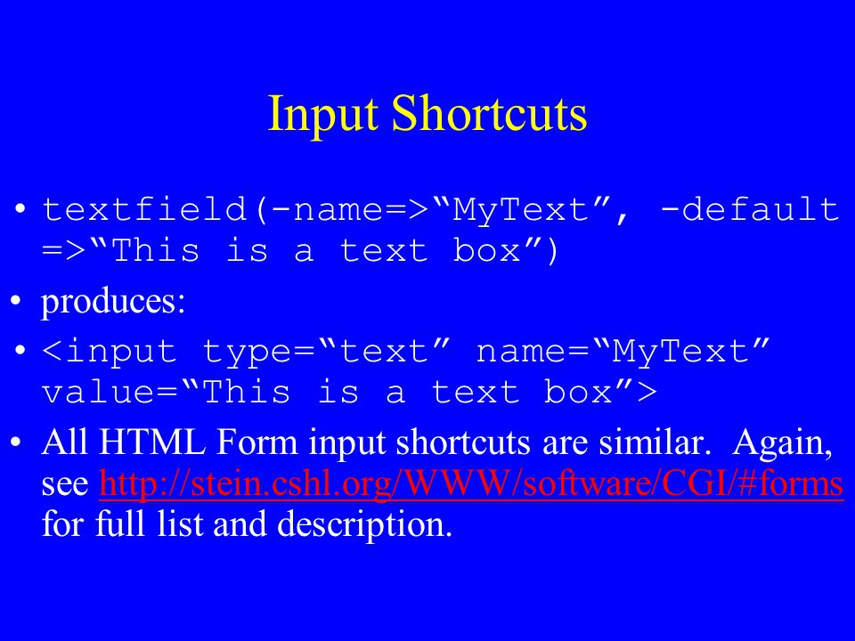Input Shortcuts textfield(-name=> MyText , -default => This is a text box ) produces: <input type= text name= MyText value= This is a text box >