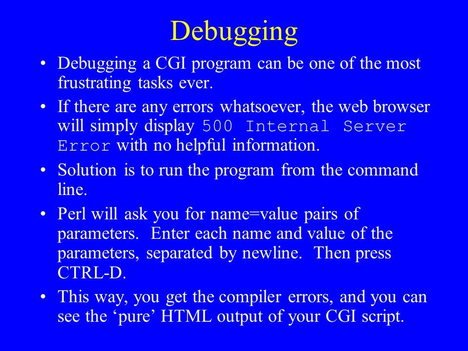 Debugging Debugging a CGI program can be one of the most frustrating tasks ever.
