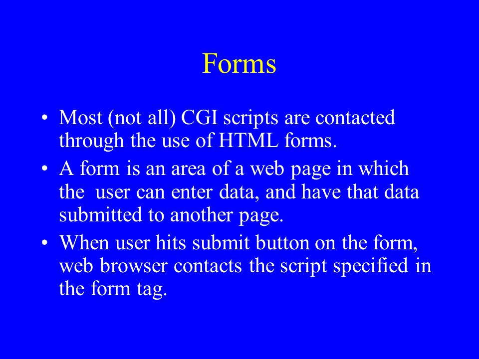 Forms Most (not all) CGI scripts are contacted through the use of HTML forms.