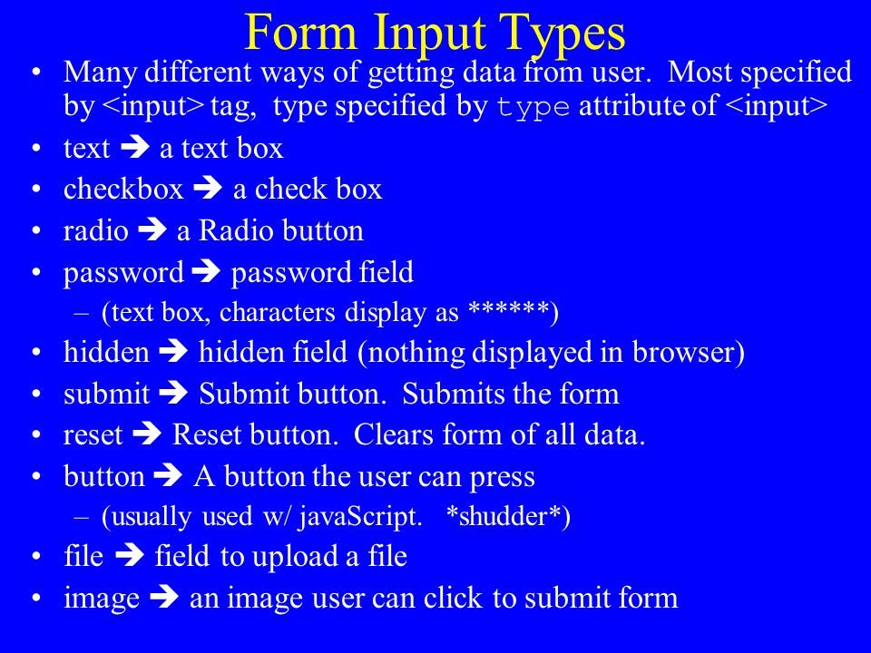 Form Input Types Many different ways of getting data from user. Most specified by <input> tag, type specified by type attribute of <input>