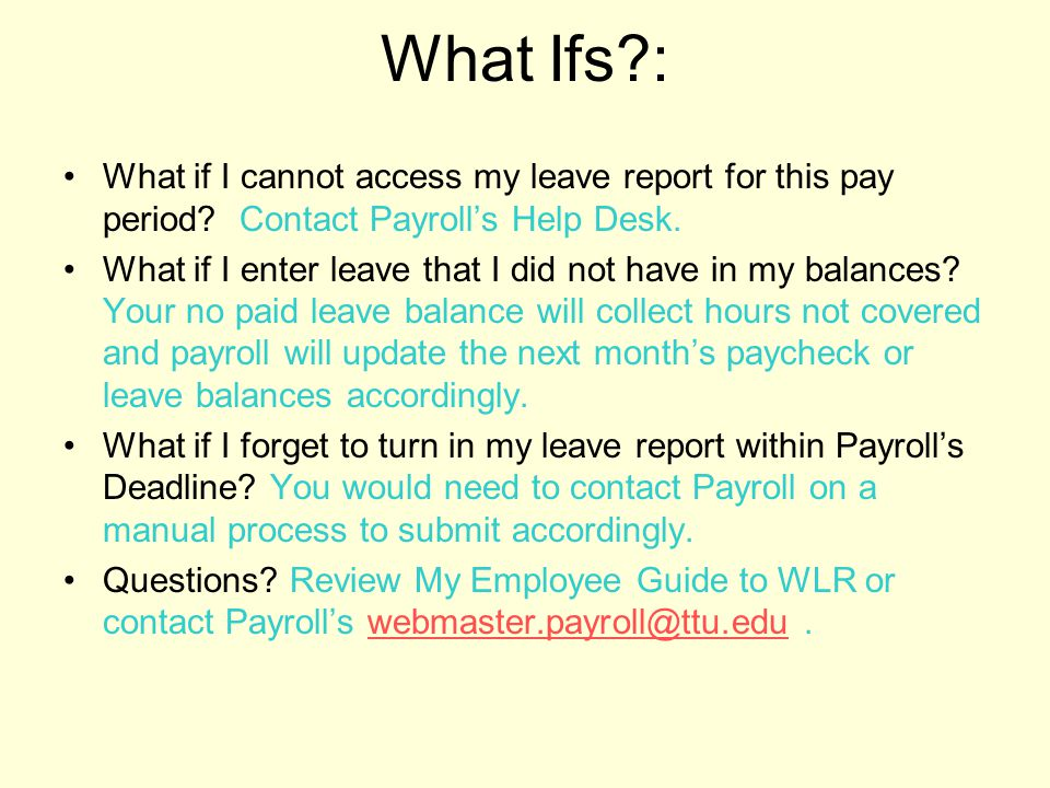 What Ifs : What if I cannot access my leave report for this pay period Contact Payroll's Help Desk.
