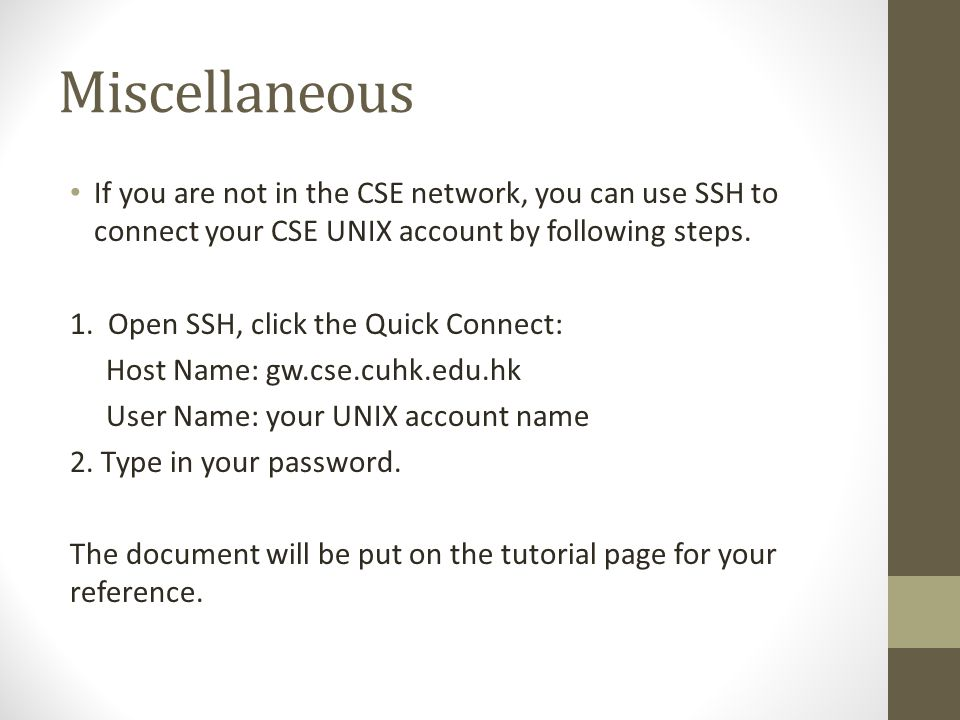 Miscellaneous If you are not in the CSE network, you can use SSH to connect your CSE UNIX account by following steps.