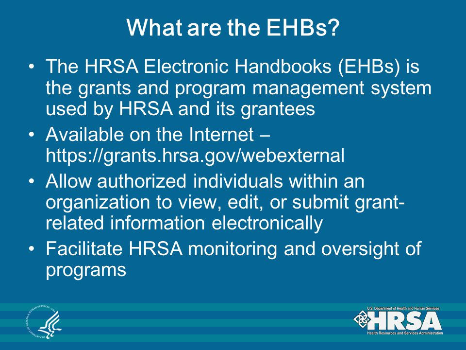 What are the EHBs The HRSA Electronic Handbooks (EHBs) is the grants and program management system used by HRSA and its grantees.