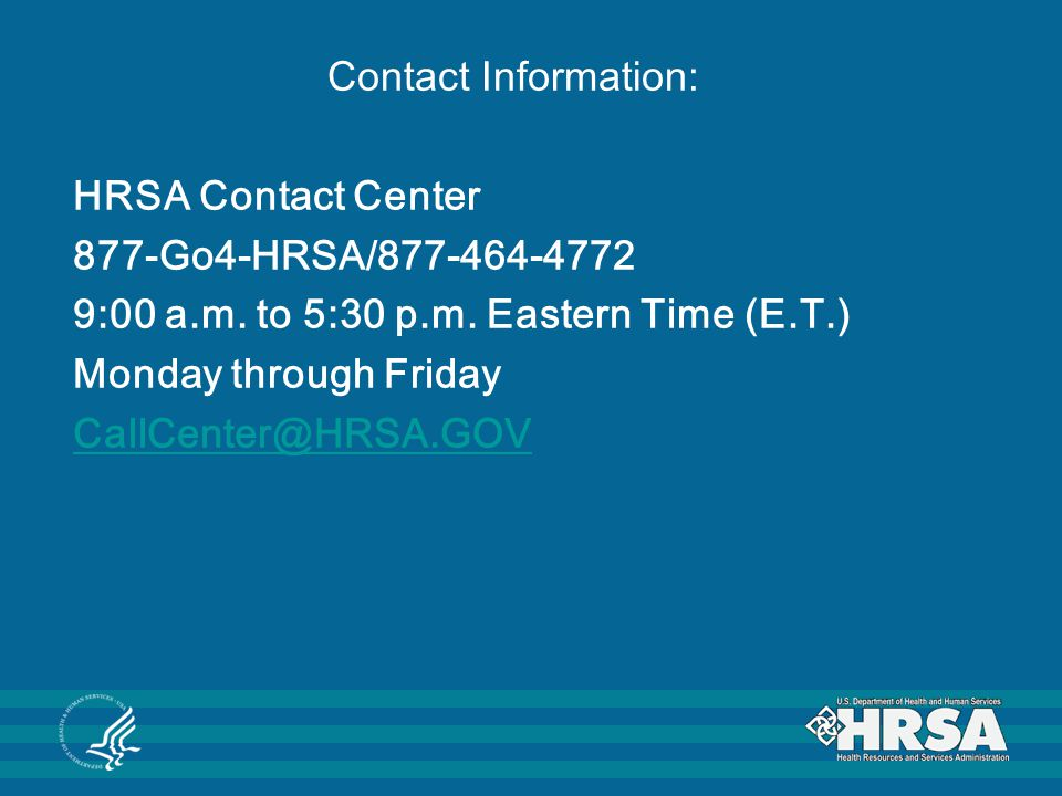 Contact Information: HRSA Contact Center. 877-Go4-HRSA/877-464-4772. 9:00 a.m. to 5:30 p.m. Eastern Time (E.T.)