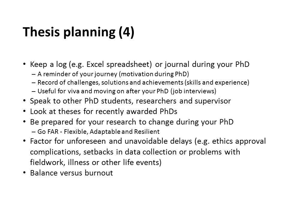 Thesis planning (4) Keep a log (e.g. Excel spreadsheet) or journal during your PhD. A reminder of your journey (motivation during PhD)