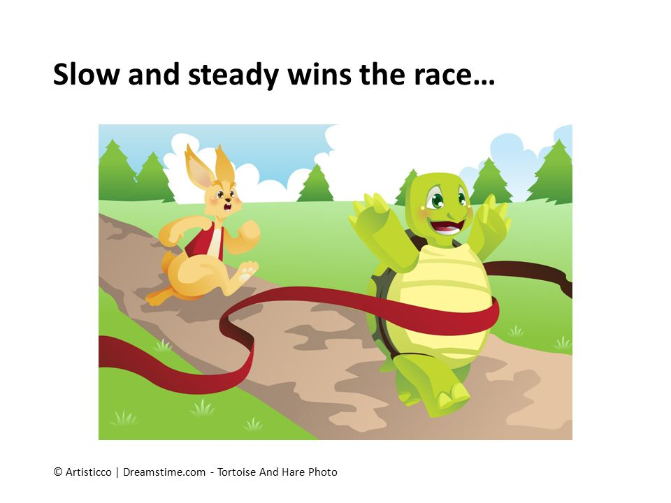 Slow and steady wins the race…