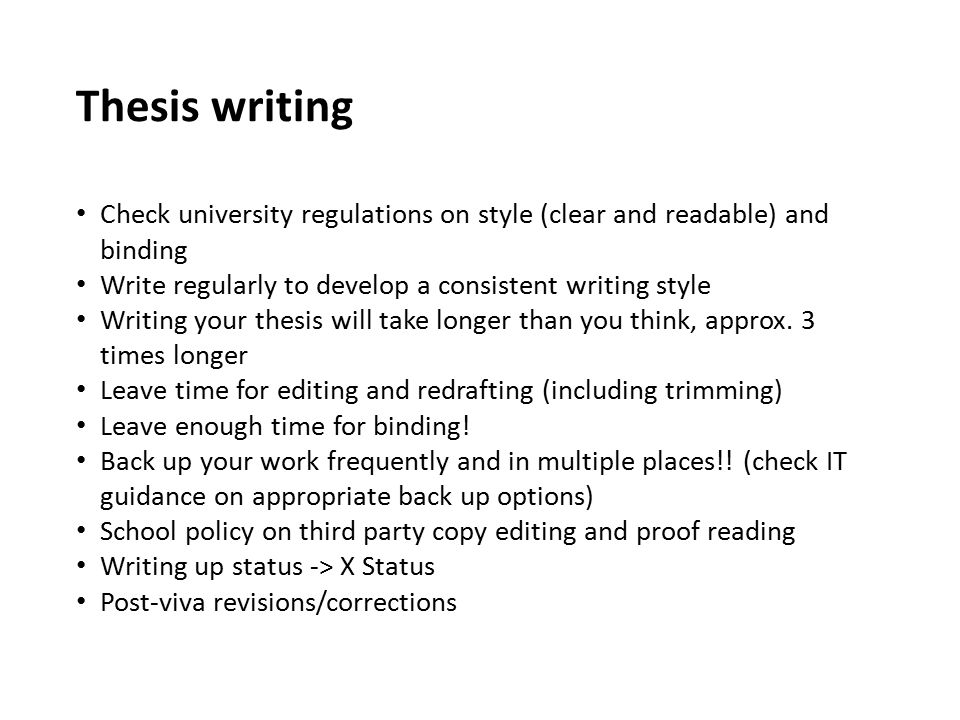 Thesis writing Check university regulations on style (clear and readable) and binding. Write regularly to develop a consistent writing style.