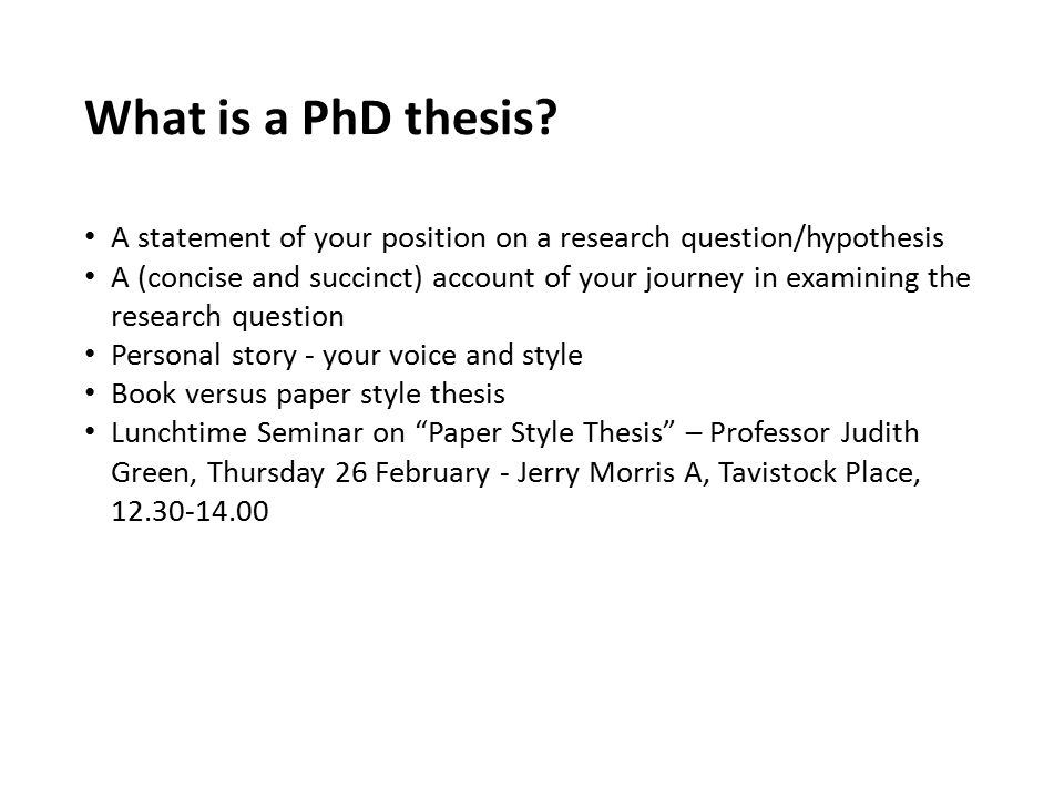 What is a PhD thesis A statement of your position on a research question/hypothesis.