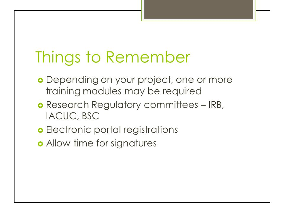 Things to Remember Depending on your project, one or more training modules may be required. Research Regulatory committees – IRB, IACUC, BSC.