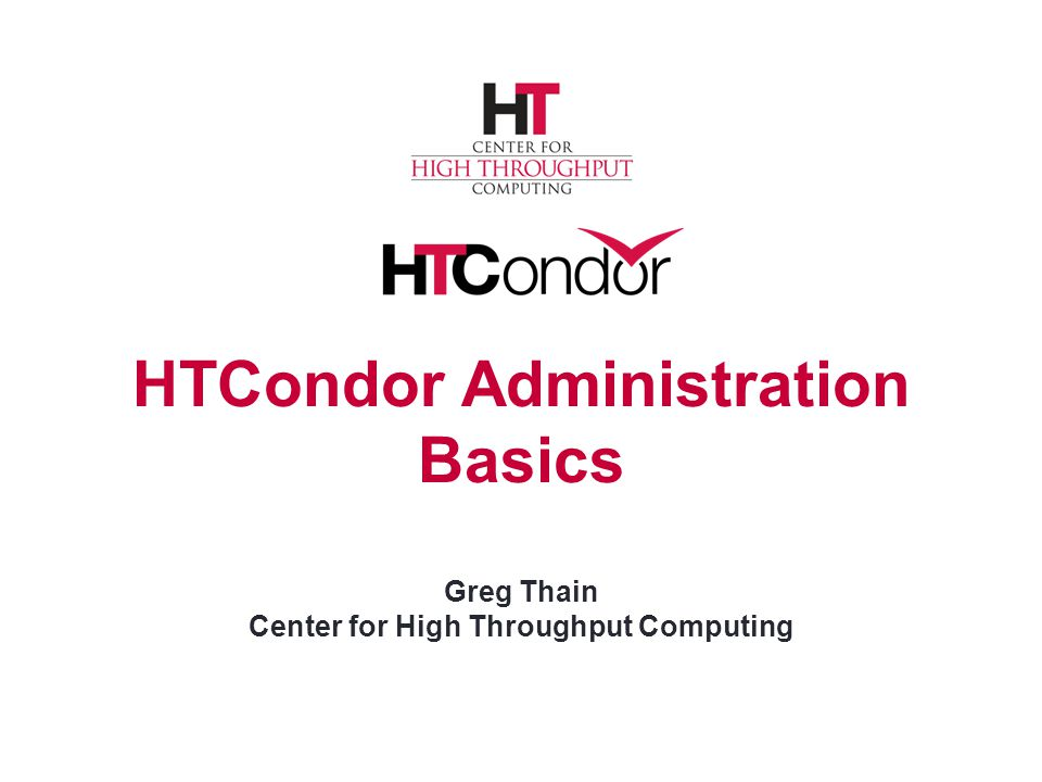 HTCondor Administration Basics Greg Thain Center for High Throughput Computing