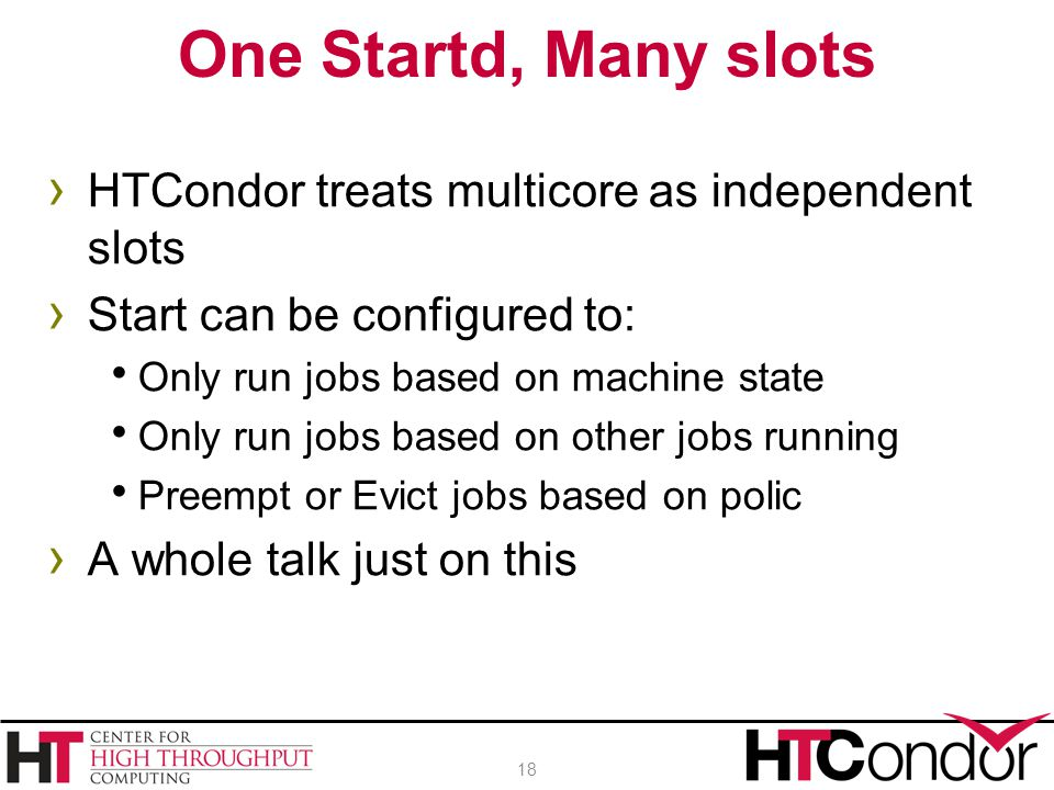 One Startd, Many slots HTCondor treats multicore as independent slots