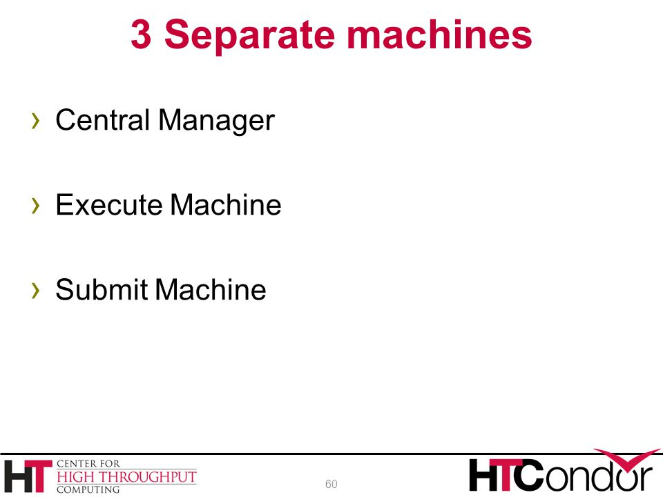3 Separate machines Central Manager Execute Machine Submit Machine