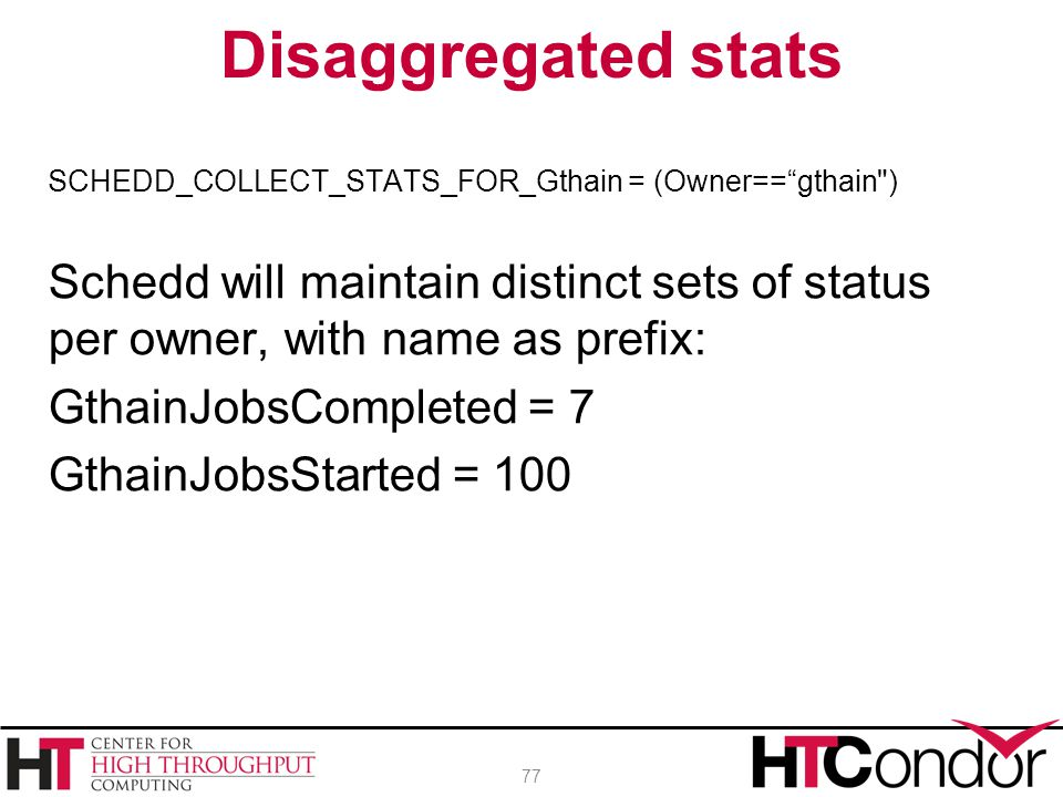 Disaggregated stats SCHEDD_COLLECT_STATS_FOR_Gthain = (Owner== gthain ) Schedd will maintain distinct sets of status per owner, with name as prefix: