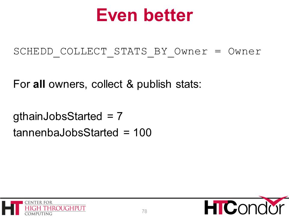 Even better SCHEDD_COLLECT_STATS_BY_Owner = Owner For all owners, collect & publish stats: gthainJobsStarted = 7 tannenbaJobsStarted = 100