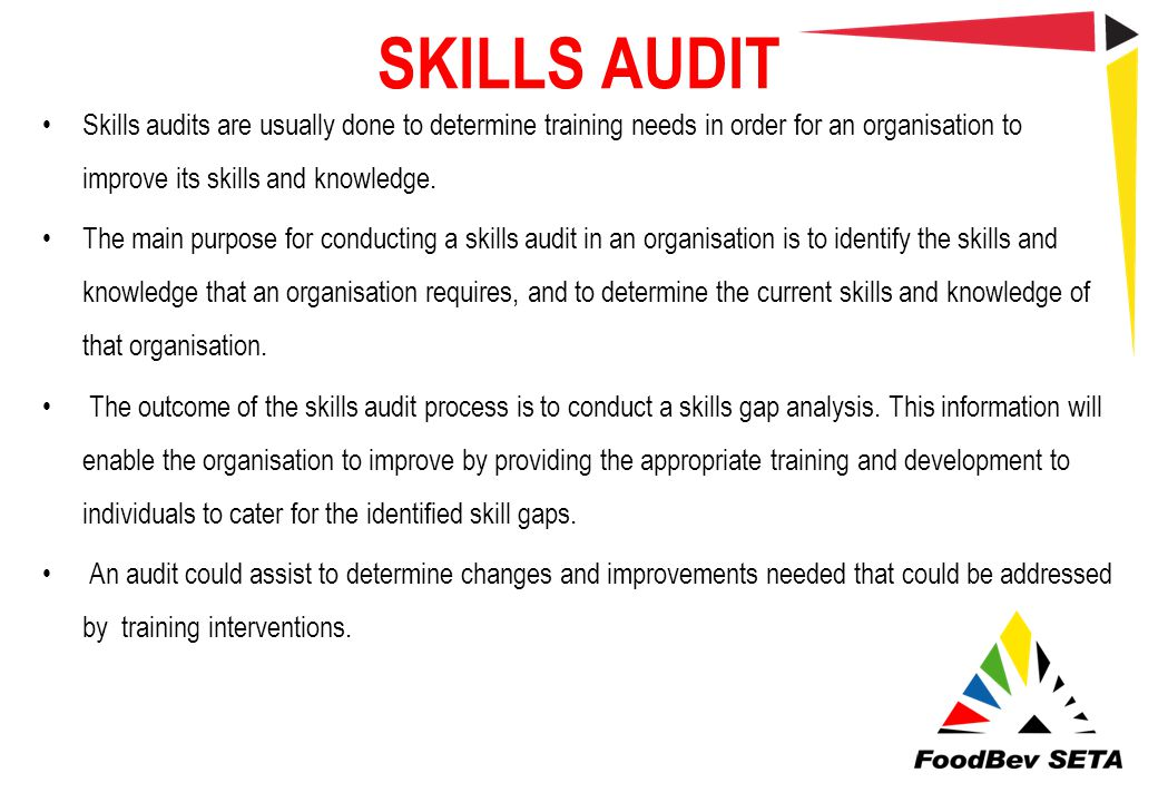 SKILLS AUDIT Skills audits are usually done to determine training needs in order for an organisation to improve its skills and knowledge.