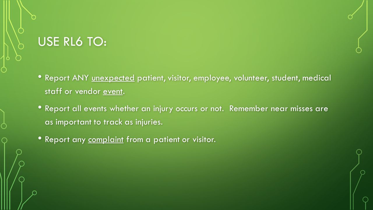 Use rl6 to: Report ANY unexpected patient, visitor, employee, volunteer, student, medical staff or vendor event.