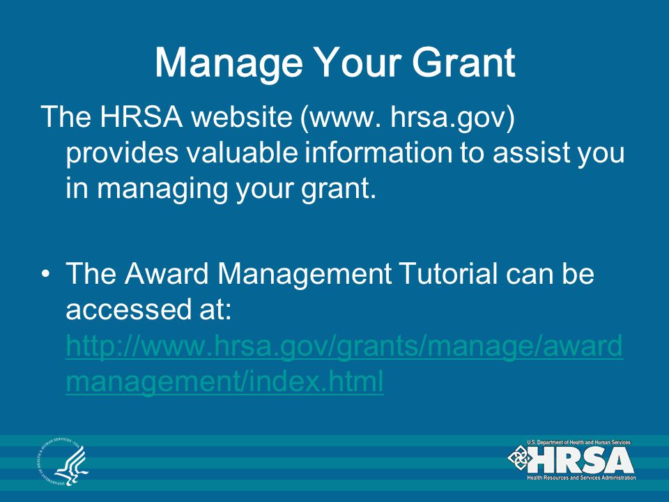 Manage Your Grant The HRSA website (www. hrsa.gov) provides valuable information to assist you in managing your grant.