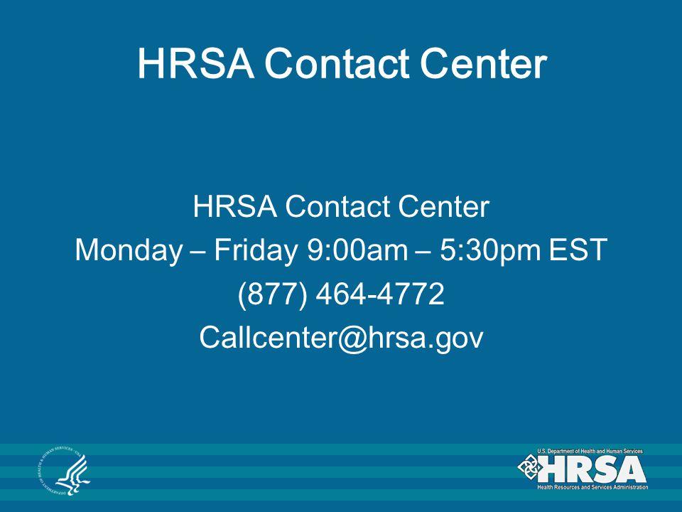 HRSA Contact Center HRSA Contact Center Monday – Friday 9:00am – 5:30pm EST (877) 464-4772 Callcenter@hrsa.gov