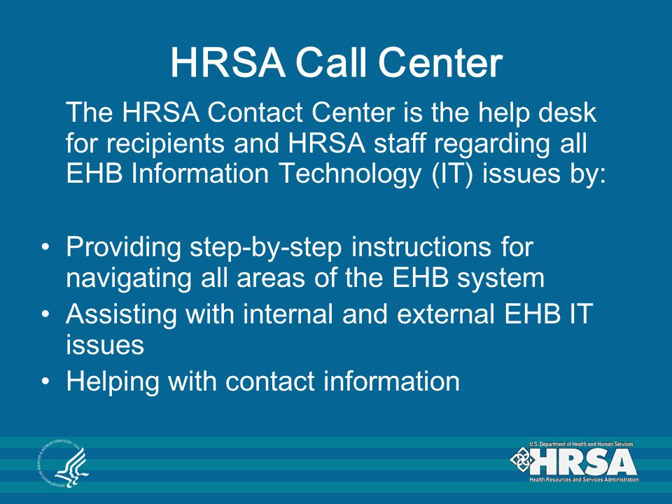 HRSA Call Center The HRSA Contact Center is the help desk for recipients and HRSA staff regarding all EHB Information Technology (IT) issues by: