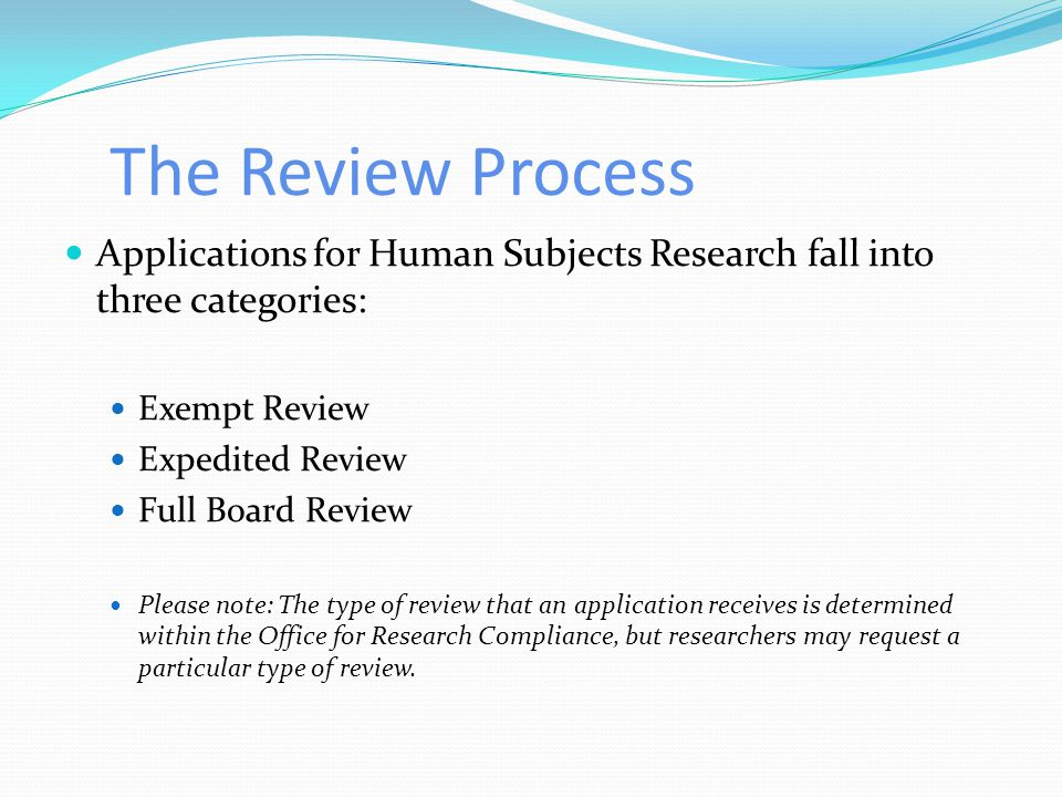 The Review Process Applications for Human Subjects Research fall into three categories: Exempt Review.