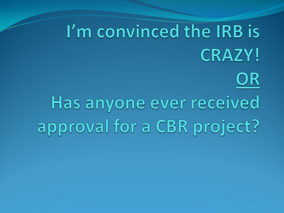 I'm convinced the IRB is CRAZY
