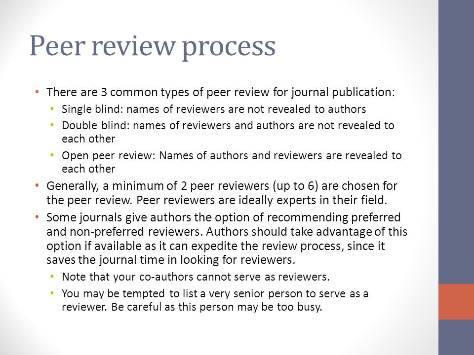 Peer review process There are 3 common types of peer review for journal publication: Single blind: names of reviewers are not revealed to authors.