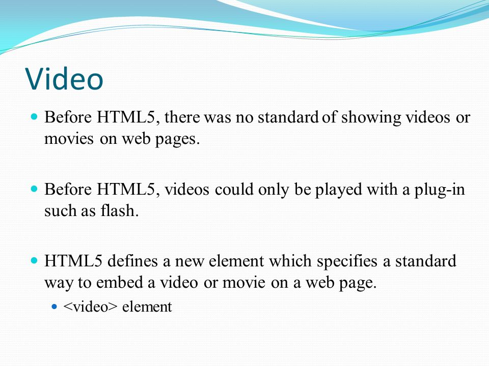 Video Before HTML5, there was no standard of showing videos or movies on web pages.